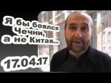 Андрей Мовчан - Я бы боялся Чечни, а не Китая... 17.04.17 Верников 100
