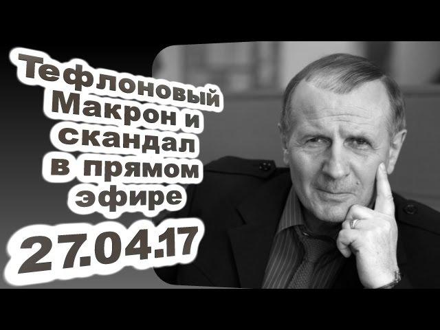 Михаил Веллер - Тефлоновый Макрон и скандал в прямом эфире... 27.04.17