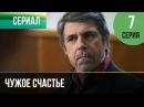 ▶️ Чужое счастье 7 серия - Мелодрама Фильмы и сериалы - Русские мелодрамы