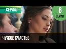 Чужое счастье 6 серия vk/serialsnatv
