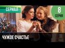 ▶️ Чужое счастье 8 серия - Мелодрама Фильмы и сериалы - Русские мелодрамы