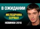 """Новые мелодрамы 2016 """"В ожидании"""" кино про любовь новинки"""