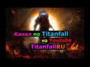 Канал по Titanfall на Youtube TitanfallRU