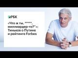«Что ж ты, *****, миллиардер-то?»: Тиньков о Путине и рейтинге Forbes