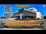 Луганск Поездка по городу через центральный рынок