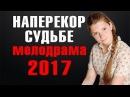 НАПЕРЕКОР СУДЬБЕ 2017 РУССКАЯ МЕЛОДРАМА НОВИНКА 2017. Шикарная мелодрама новинка 2017