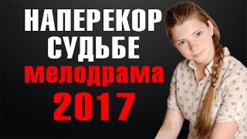 НАПЕРЕКОР СУДЬБЕ (2017) РУССКАЯ МЕЛОДРАМА НОВИНКА 2017. Шикарная мелодрама новинка 2017