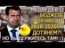 Медведев о БЮДЖЕТЕ для НАС на 2018-2020 годы! Вытянем?! Но вы держитесь там!