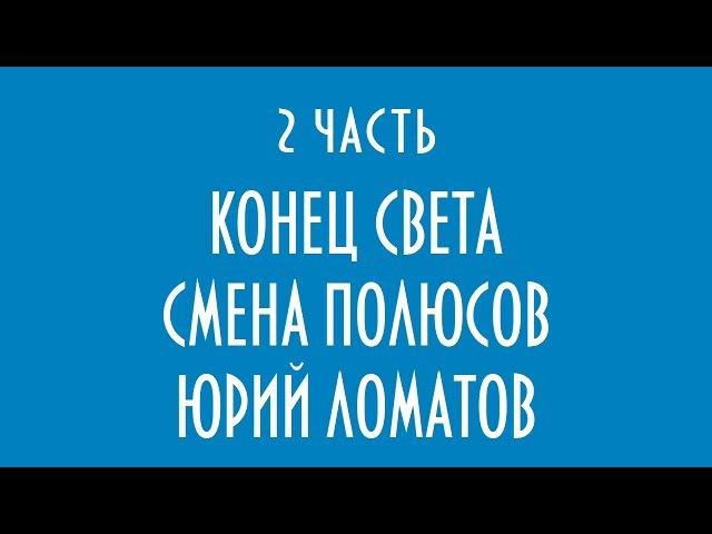 КОНЕЦ СВЕТА СМЕНА ПОЛЮСОВ ЮРИЙ ЛОМАТОВ 2 часть