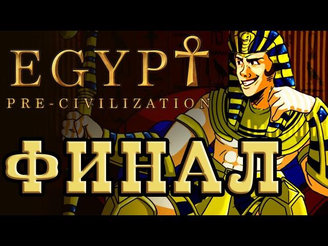 ФИНАЛ - Pre-Civilization Egypt - [До последнего солдата]