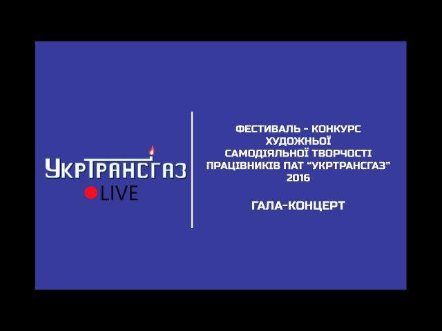 Гала-Концерт Фестивалю-конкурсу художньої самодіяльної творчості працівників ПАТ УКРТРАНСГАЗ 2016