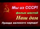 СССР ☭ Правда великого народа ☆ Наш дом фильм шестой ☭ Киноэпопея