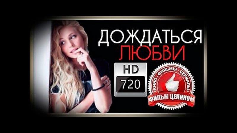 Дождаться любви фильм HD русская мелодрама сериал