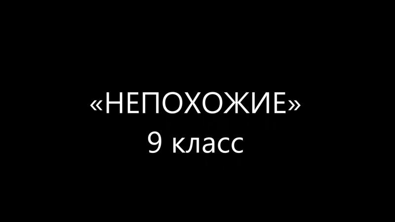 Непохожие 9 класс - фильм про нас