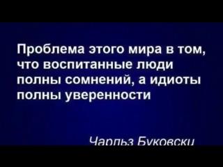 Проблема этого мира в том,что воспитанные люди полны сомненийц а идиоты полны уверенности.