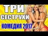 """Самые смешные комедии 2017 """"ТРИ СЕСТРУХИ"""" новые русские новинки"""