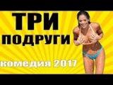 """Самые смешные Комедии 2017 """"ТРИ ПОДРУГИ"""" новые русские новинки"""