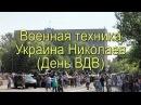 Военная техника Украина Николаев День ВДВ