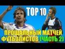 ТОП-10 прощальных матчей футболистов. Часть II