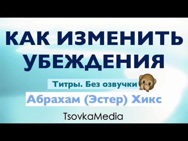 Как изменить убеждения ~ Абрахам Эстер Хикс Титры Без озвучки TsovkaMedia