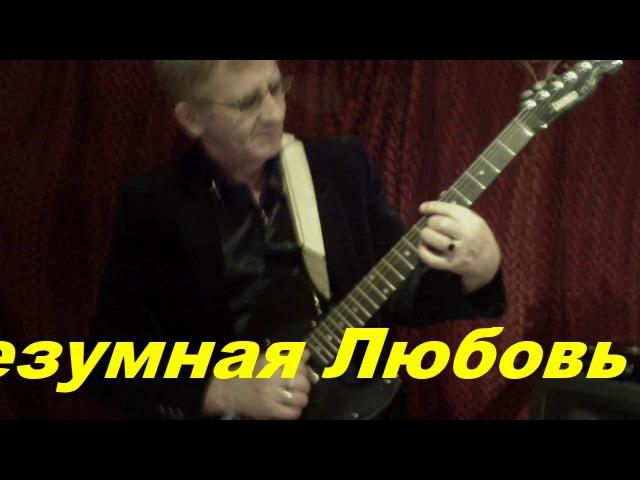 БЕЗУМНАЯ ЛЮБОВЬ Автор и исполнитель Анатолий Кулагин