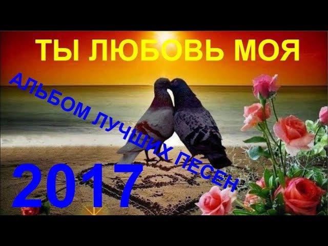 ВСЕ ЛУЧШИЕ КЛИПЫ В ОДНОМ АЛЬБОМЕ 💕 ТЫ ЛЮБОВЬ МОЯ 💕 [ КЛИПЫ 2017 ]