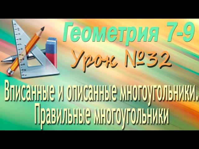 Вписанные и описанные многоугольники. Правильные многоугольники. Геометрия 7-9 классы. Урок 32