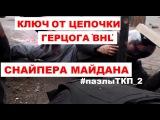 #пазлыТКП Снайпера Майдана. Часть 2. Ключ от цепочки Герцога BHL