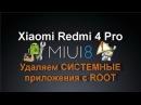Xiaomi Redmi 4 Pro удаляем СИСТЕМНЫЕ приложения с ROOT