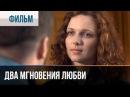 ▶️ Два мгновения любви - Мелодрама Фильмы и сериалы - Русские мелодрамы