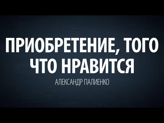 Приобретение того что нравится Александр Палиенко