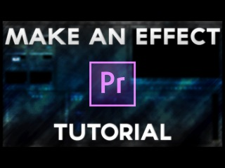 How To Make Your Own Effect Tutorial (Adobe Premiere Pro CC 2016)