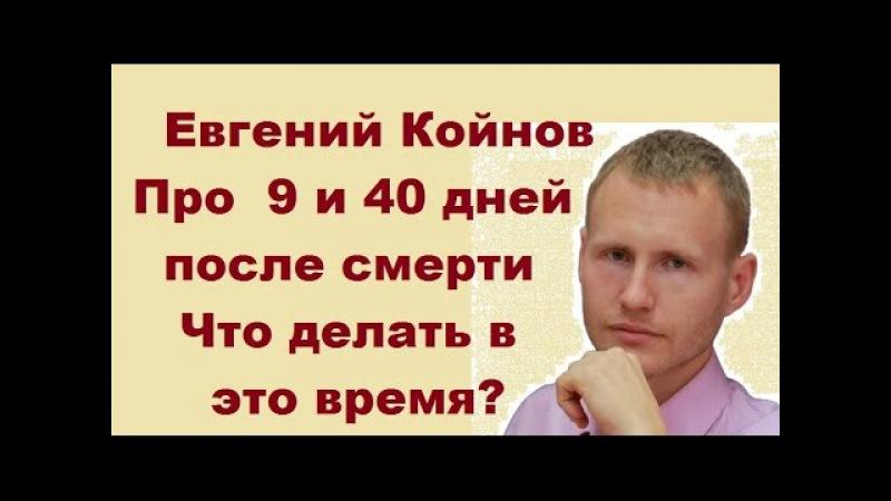 Евгений Койнов. Что происходит через 9 и 40 дней после смерти? Что делать в это вре...