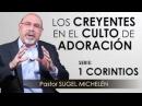 """""""LOS CREYENTES EN EL CULTO DE ADORACIÓN"""" pastor Sugel Michelén. Predicaciones, estudios bíblicos."""