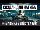 ОН СОЗДАН ДЛЯ НАГИБА - МАШИНА УБИЙСТВА В WORLD OF TANKS!!!