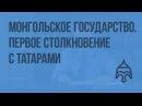 Образование монгольского государства Первое столкновение с татарами