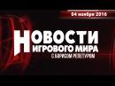 Новости игрового мира с Борисом Репетуром 04 11 2016