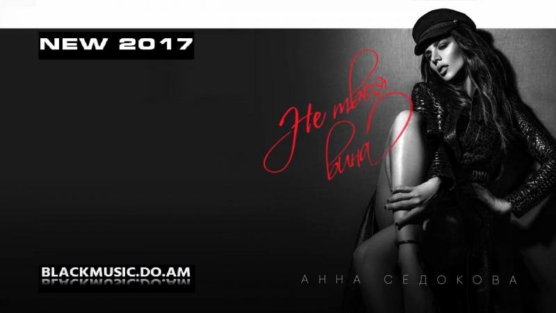 АННА СЕДОКОВА - Не Твоя Вина ANNA SEDOKOVA - Ne Tvoya Vina / Official Music Audio / (www.BlackMusic.do.am) New 2017