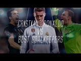 Cristiano Ronaldo Vs Best Goalkeepers in the World Ever