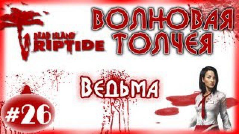Dead Island Riptide - Волновая толчея - 26 - Ведьма