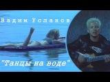 Вадим Усланов - Танцы На Воде