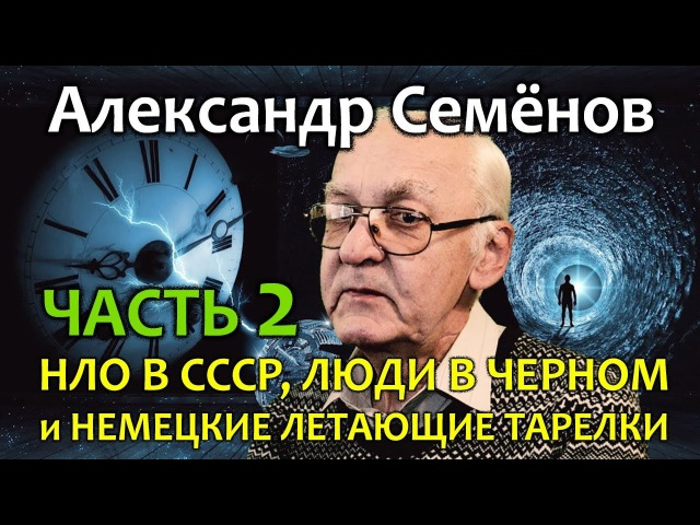 Александр Семенов Часть 2 НЛО в СССР Люди в черном и Немецкие летающие тарелки