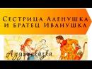 Сестрица Алёнушка и братец Иванушка Русская народная сказка / аудиосказка