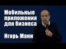 Мобильные приложения для бизнеса Игорь Манн Вебинары