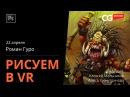 РИСОВАНИЕ В VR. Роман Гуро. CG Stream.