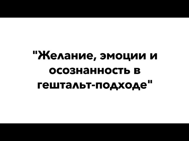 Желание, эмоции и осозанность в гештальт-подходе | Кедрова Н., Логинов К.