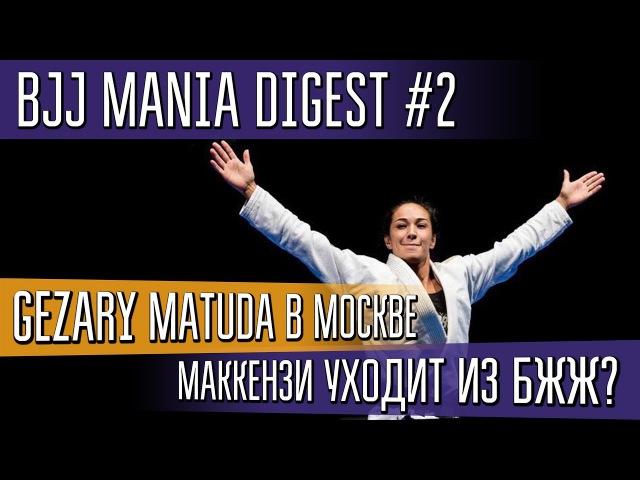 BJJ Mania Digest 2 Gezary Matuda в Москве Маккензи уходит из БЖЖ bjj mania digest 2 gezary matuda d vjcrdt vfrrtypb e jlb