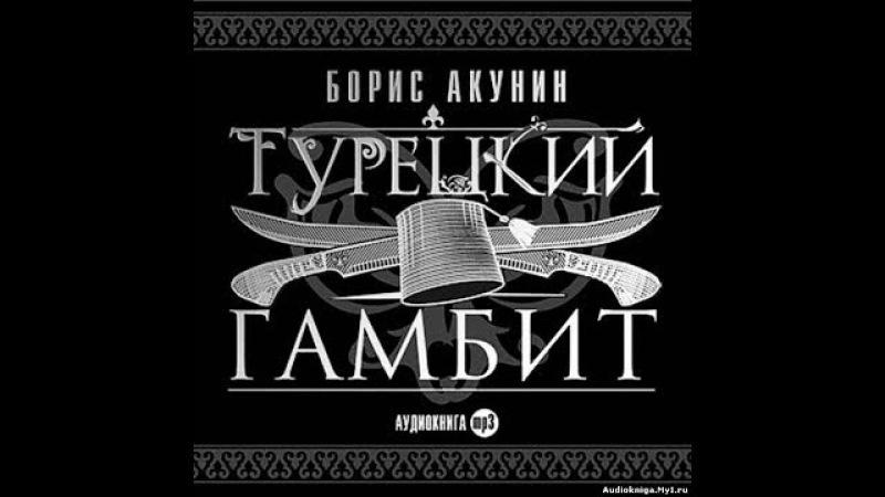 БОРИС АКУНИН ТУРЕЦКИЙ ГАМБИТ Ч.1