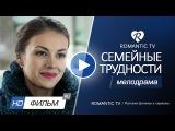 ФИЛЬМ СЕМЕЙНЫЕ ТРУДНОСТИ (2016) МЕЛОДРАМЫ НОВИНКИ 2016  русские фильмы и сериалы