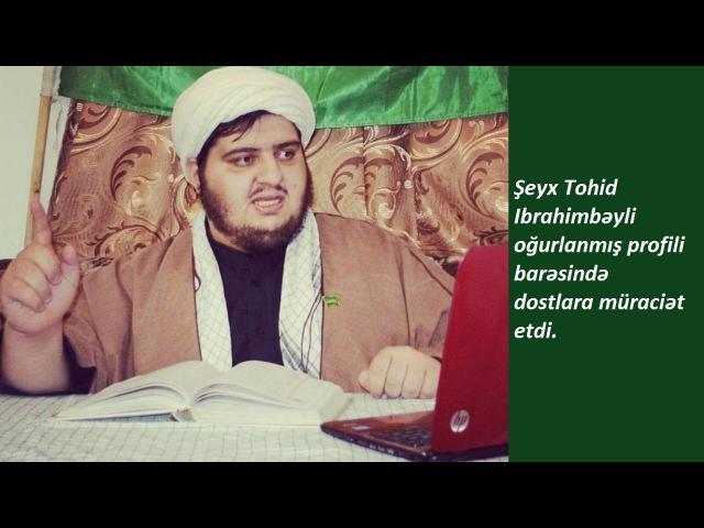 Şeyx Tohid Ibrahimbəyli oğurlanmış profili barəsində dostlara müraciət etdi.
